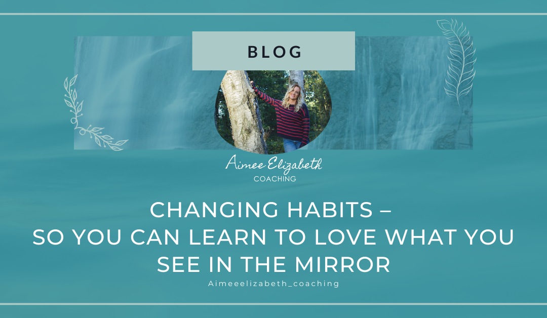 Changing Habits – So you can learn to love what you see in the Mirror